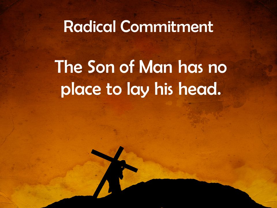 The Son of Man has no place to lay his head.
