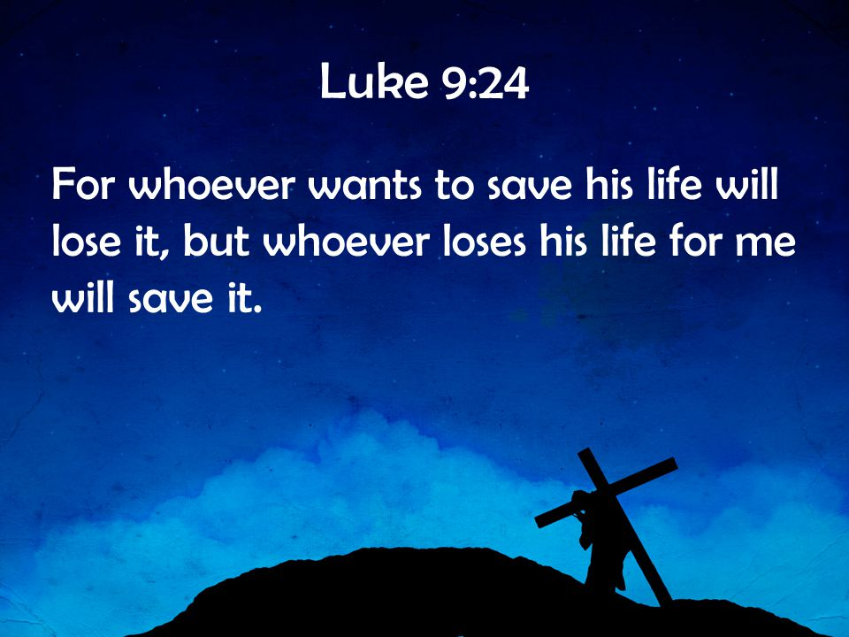 Luke 9:24 For whoever wants to save his life will lose it, but whoever loses his life for me will save it.