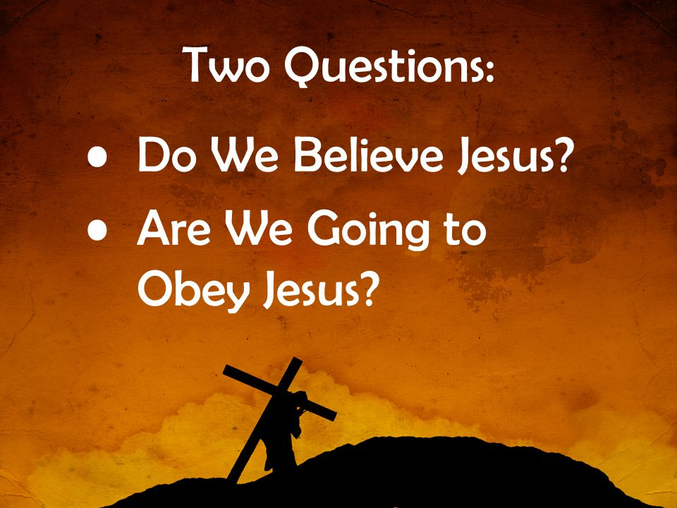 Two Questions: Do We Believe Jesus Are We Going to Obey Jesus