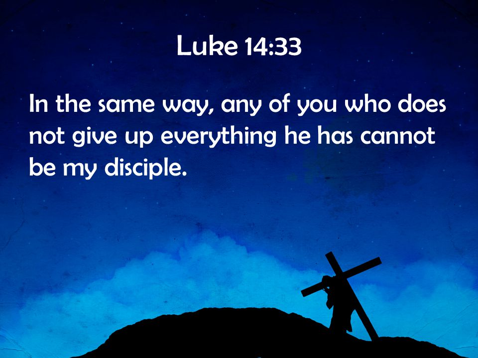 Luke 14:33 In the same way, any of you who does not give up everything he has cannot be my disciple.