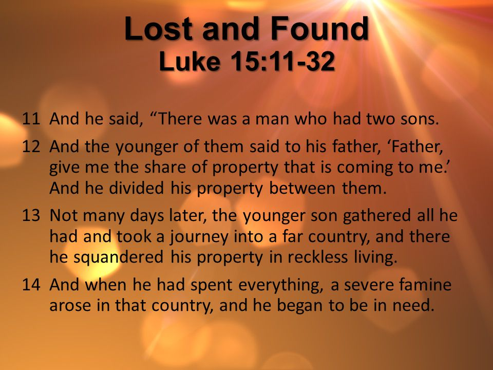Lost and Found Luke 15:11-32 And he said, There was a man who had two sons.