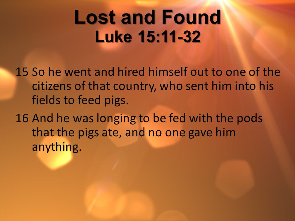 Lost and Found Luke 15:11-32 So he went and hired himself out to one of the citizens of that country, who sent him into his fields to feed pigs.