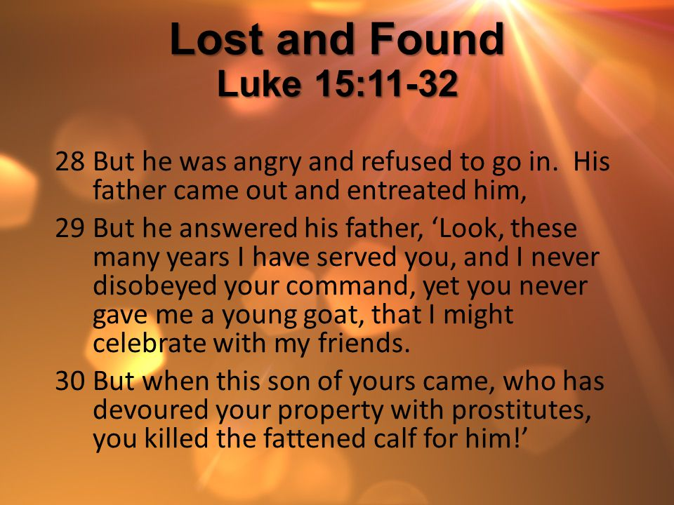 Lost and Found Luke 15:11-32 But he was angry and refused to go in. His father came out and entreated him,