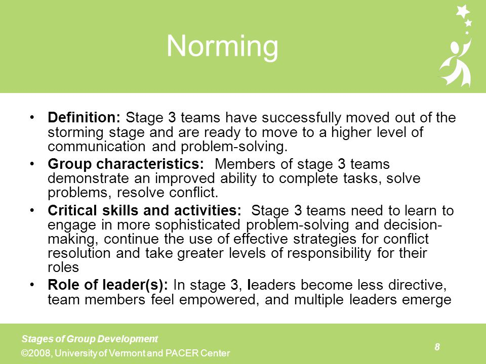 Stage 4 teams are not common, but they are needed and enjoyable to be a part of. Key characteristics of stage 4 teams are that they are efficient, energetic, and knowledgeable about both their processes and the content of their work. Some stage 4 teams may decide that they need less structure than they did in earlier stages of their development. Instead, they use flexible roles and structures depending on the task that is to be accomplished. They are very effective at knowing what decisions need to be made by the whole group, and what decisions and activities can be carried out in smaller sub-groups. They ensure that there is good communication between and among the various groups. By the time groups reach stage four, team members feel empowered and there is no longer a need for a single leader. Individual members, at various times, serve in leadership roles based on their knowledge and interests. Team members also remember the need for celebration of the team's accomplishments and the relationships they have formed with one another.
