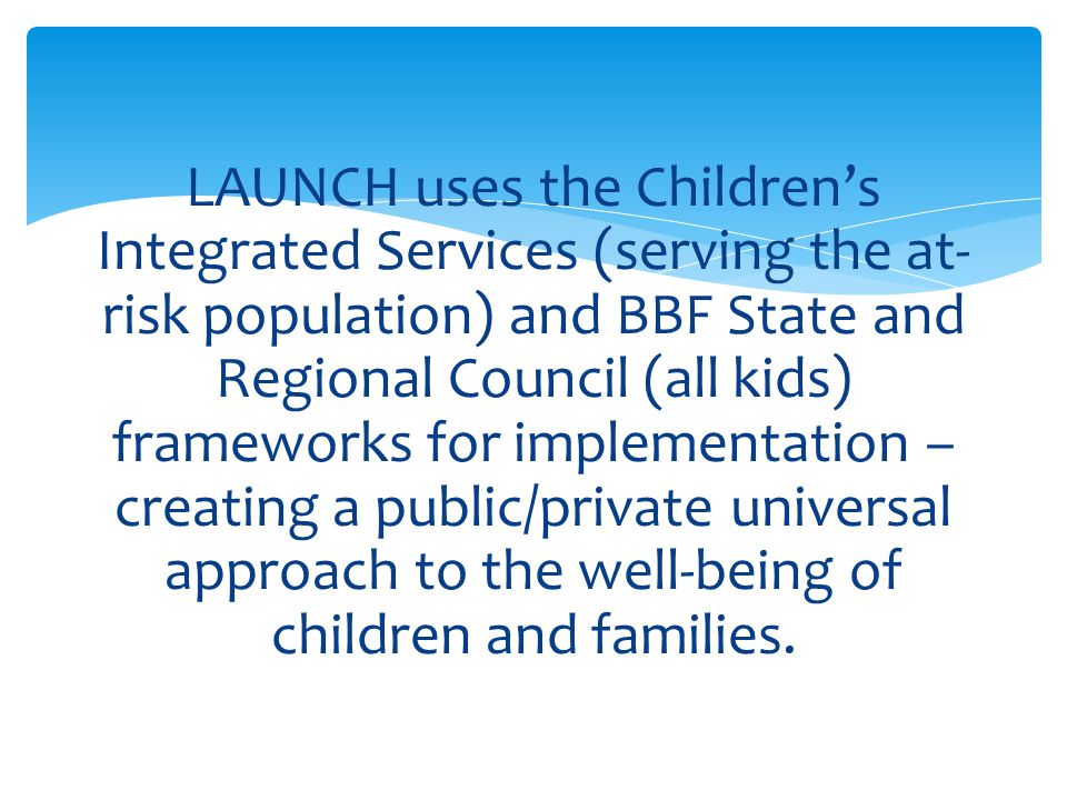 LAUNCH uses the Children's Integrated Services (serving the at-risk population) and BBF State and Regional Council (all kids) frameworks for implementation – creating a public/private universal approach to the well-being of children and families.