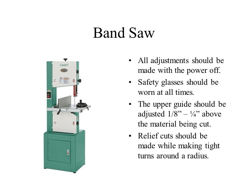 Band Saw All adjustments should be made with the power off.