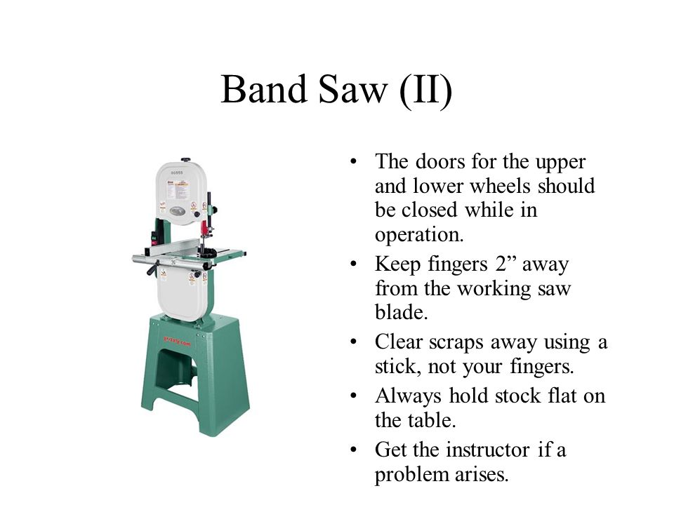 Band Saw (II) The doors for the upper and lower wheels should be closed while in operation. Keep fingers 2 away from the working saw blade.