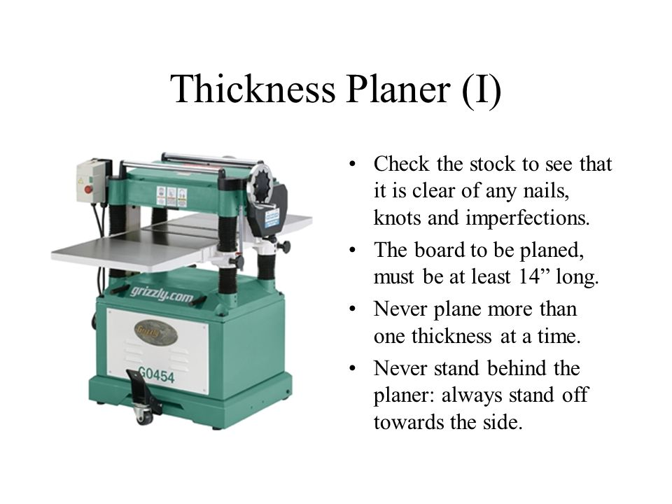 Thickness Planer (I) Check the stock to see that it is clear of any nails, knots and imperfections.