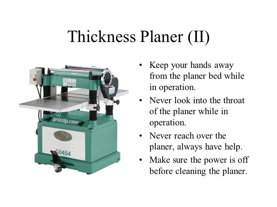 Thickness Planer (II) Keep your hands away from the planer bed while in operation. Never look into the throat of the planer while in operation.