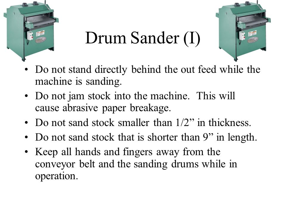 Drum Sander (I) Do not stand directly behind the out feed while the machine is sanding.