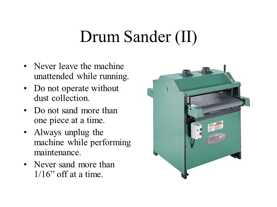 Drum Sander (II) Never leave the machine unattended while running.