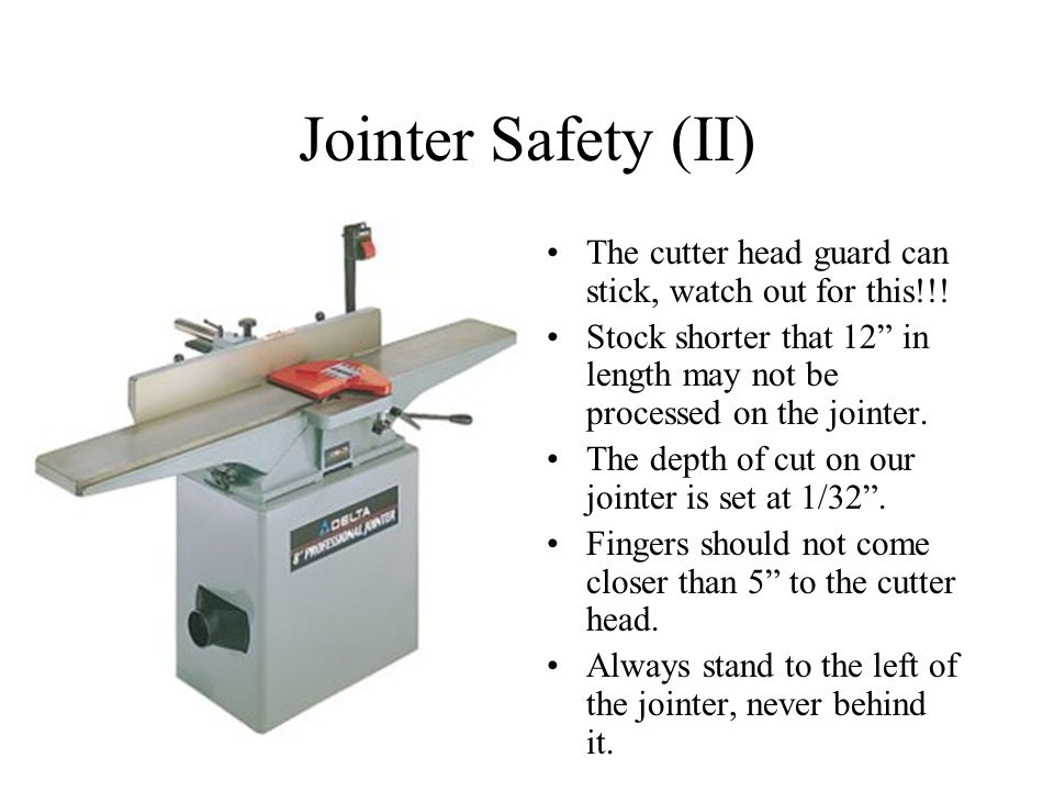 Jointer Safety (II) The cutter head guard can stick, watch out for this!!! Stock shorter that 12 in length may not be processed on the jointer.