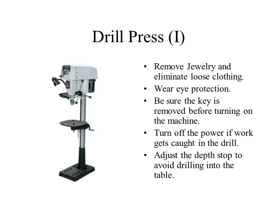 Drill Press (I) Remove Jewelry and eliminate loose clothing.