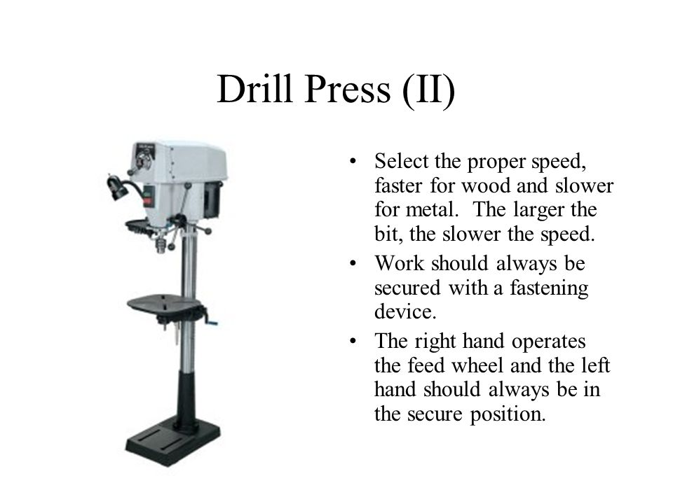 Drill Press (II) Select the proper speed, faster for wood and slower for metal. The larger the bit, the slower the speed.