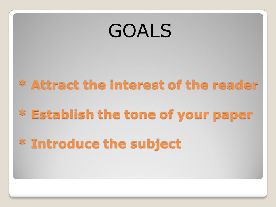 GOALS * Attract the interest of the reader * Establish the tone of your paper * Introduce the subject.