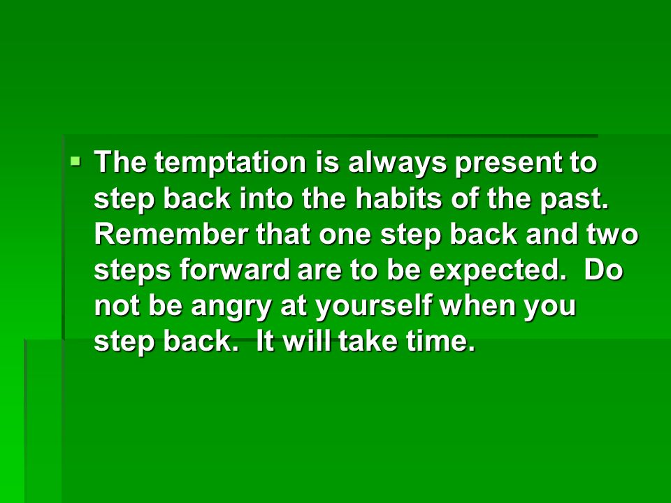 The temptation is always present to step back into the habits of the past.