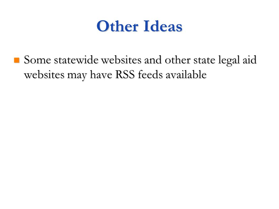Other Ideas Some statewide websites and other state legal aid websites may have RSS feeds available
