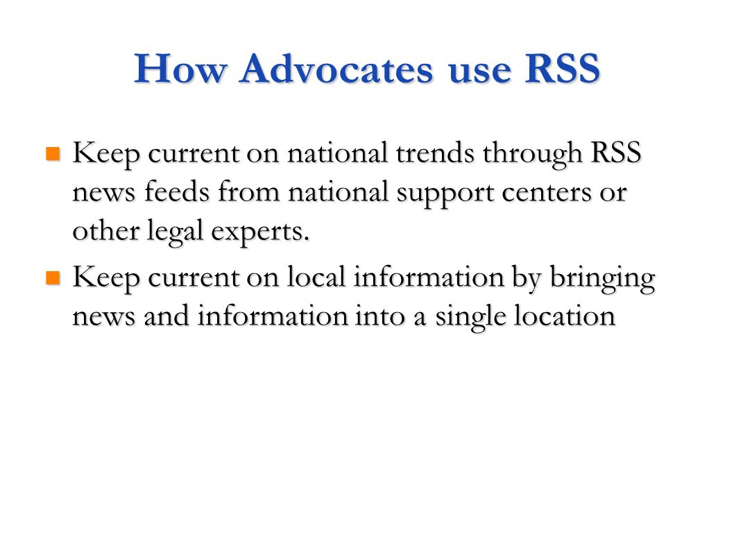 How Advocates use RSS Keep current on national trends through RSS news feeds from national support centers or other legal experts.