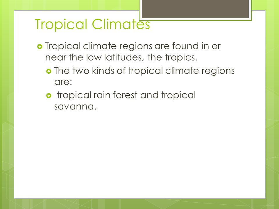 Tropical Climates Tropical climate regions are found in or near the low latitudes, the tropics. The two kinds of tropical climate regions are: