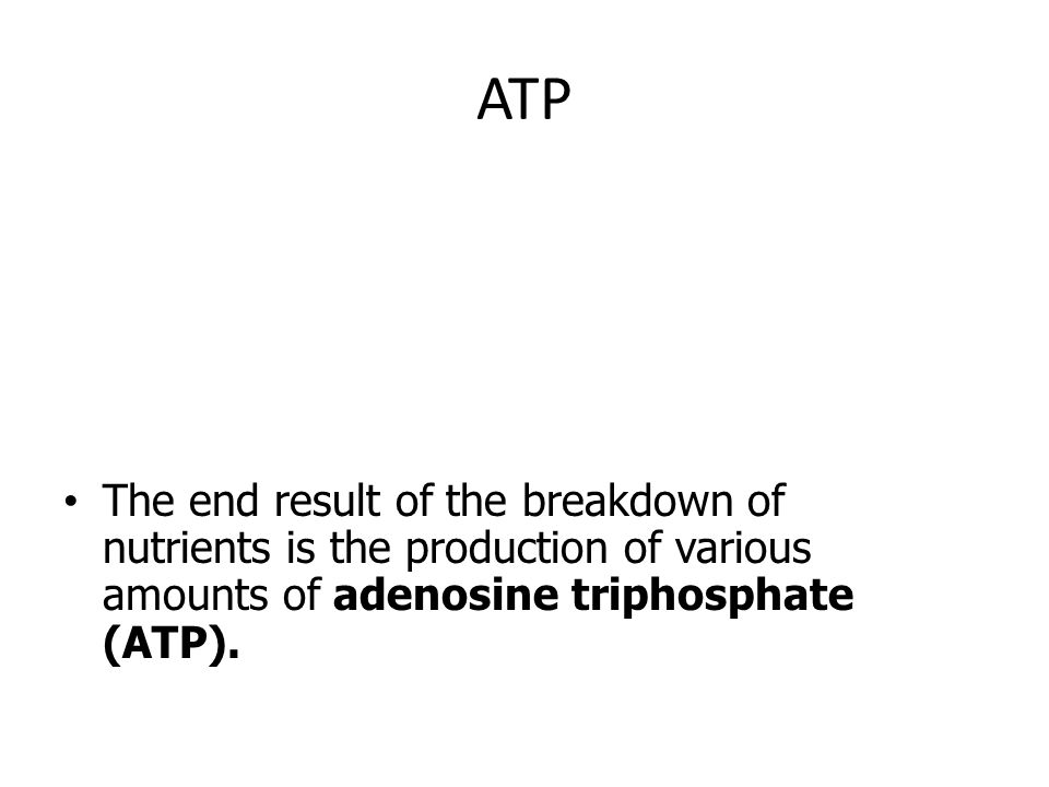 ATP The end result of the breakdown of nutrients is the production of various amounts of adenosine triphosphate (ATP).