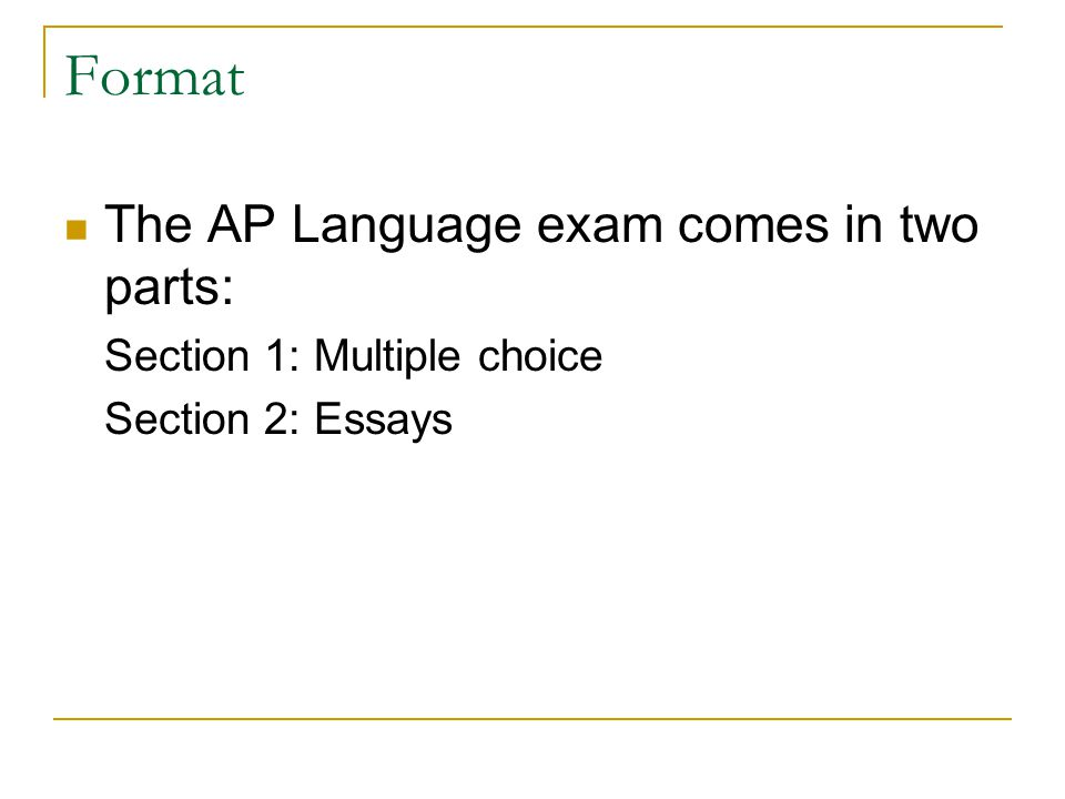 Format The AP Language exam comes in two parts: