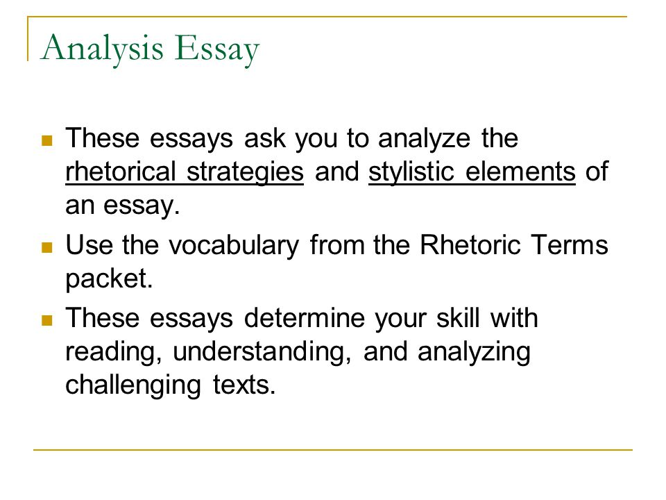 Analysis Essay These essays ask you to analyze the rhetorical strategies and stylistic elements of an essay.
