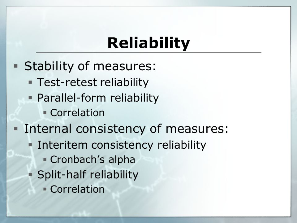 Reliability Stability of measures: Internal consistency of measures: