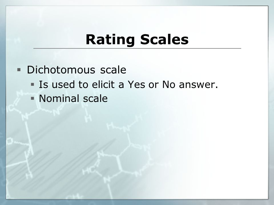 Rating Scales Dichotomous scale Is used to elicit a Yes or No answer.