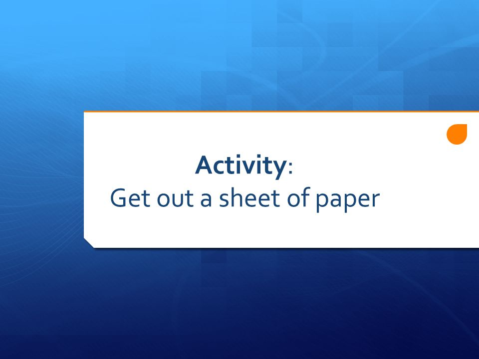 Activity: Get out a sheet of paper