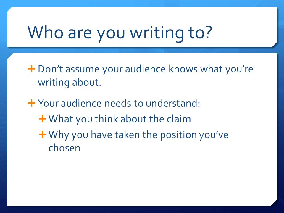 Who are you writing to Don't assume your audience knows what you're writing about. Your audience needs to understand: