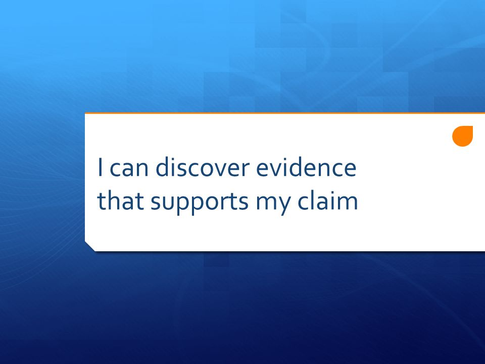 I can discover evidence that supports my claim