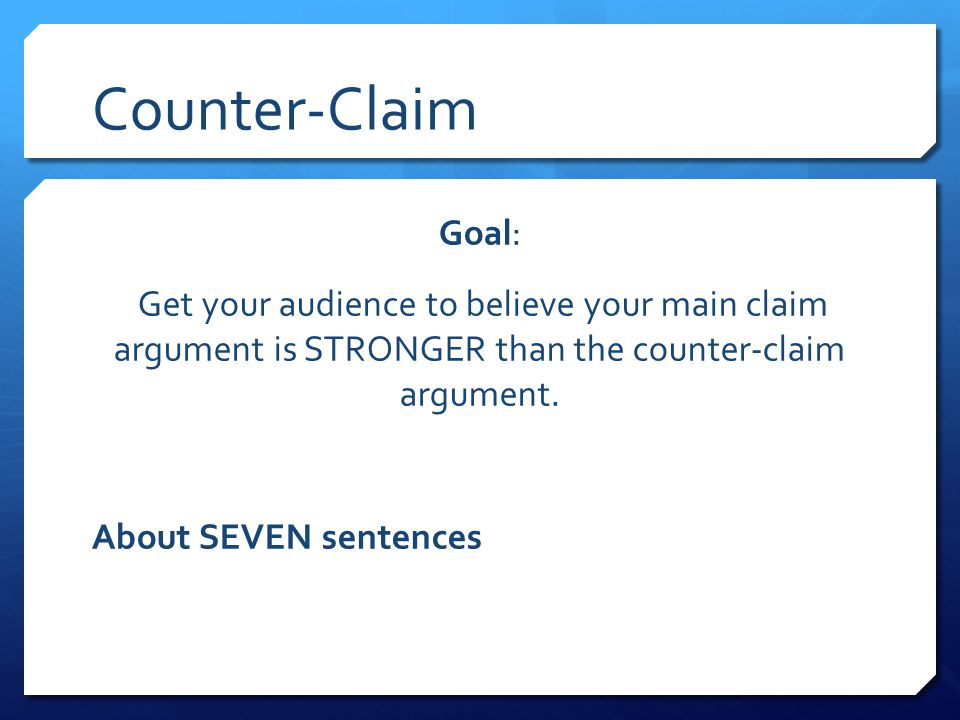 Counter-Claim Goal: Get your audience to believe your main claim argument is STRONGER than the counter-claim argument.