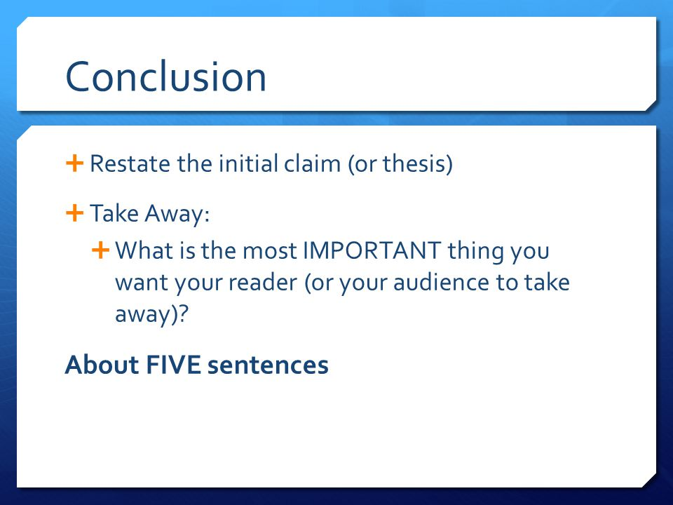 Conclusion About FIVE sentences Restate the initial claim (or thesis)