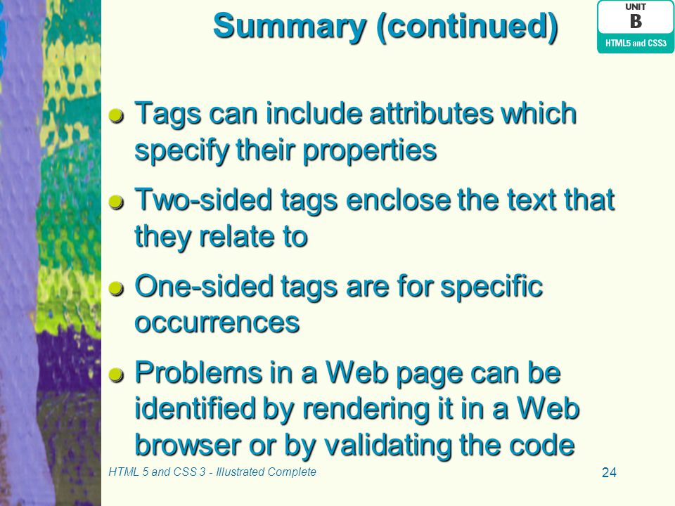 Summary (continued) Tags can include attributes which specify their properties. Two-sided tags enclose the text that they relate to.