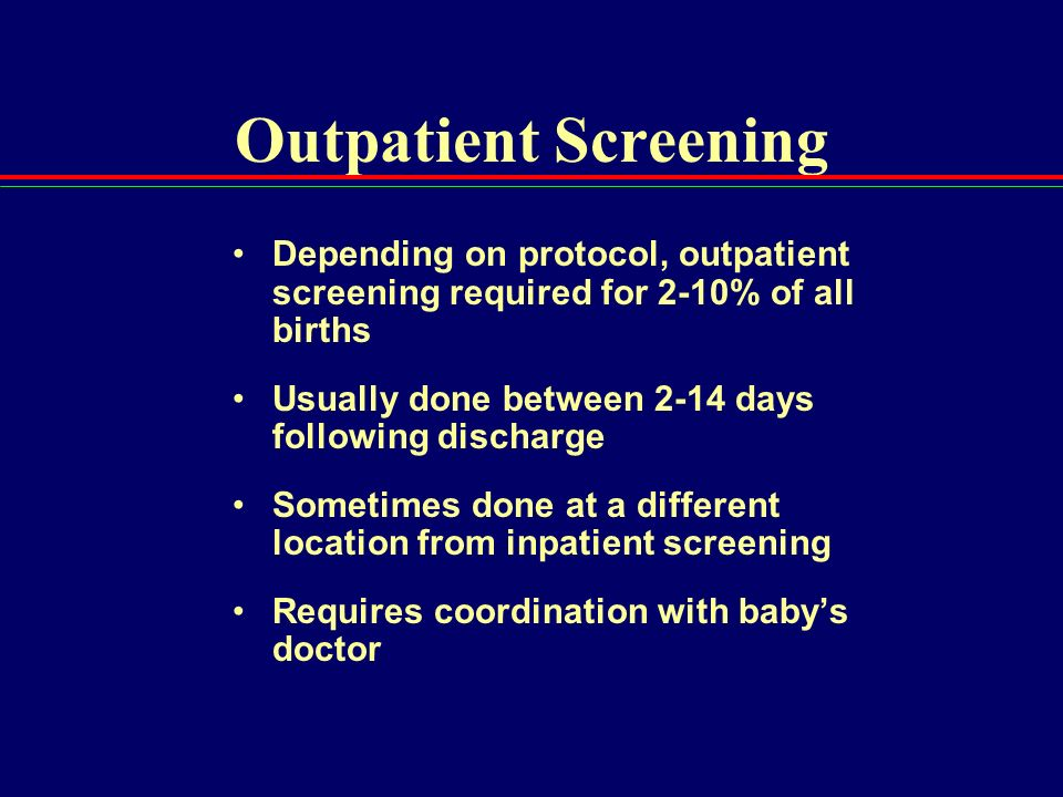 Outpatient Screening Depending on protocol, outpatient screening required for 2-10% of all births.