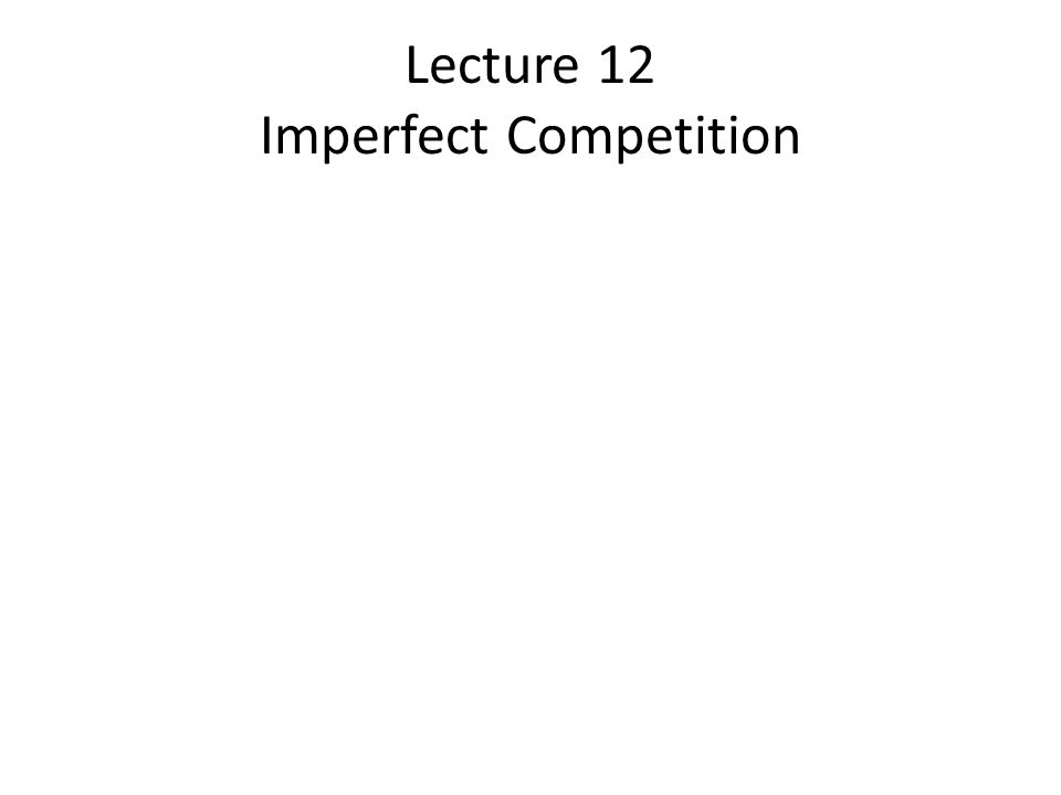 Lecture 12 Imperfect Competition