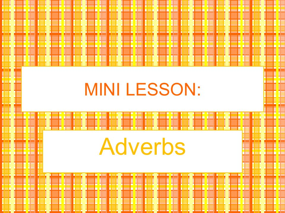 MINI LESSON: Adverbs