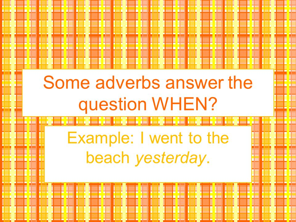 Some adverbs answer the question WHEN