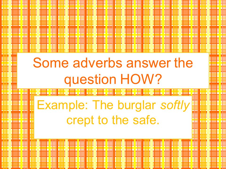 Some adverbs answer the question HOW