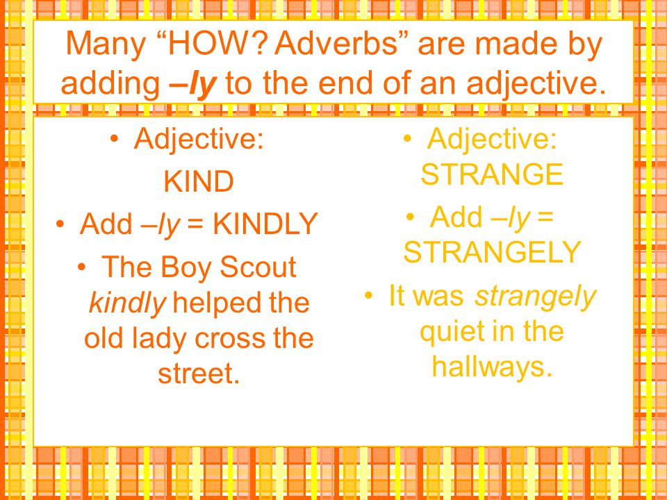 Many HOW Adverbs are made by adding –ly to the end of an adjective.