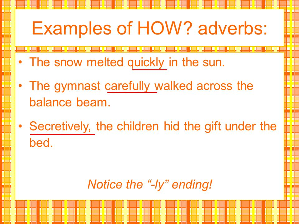 Examples of HOW adverbs: