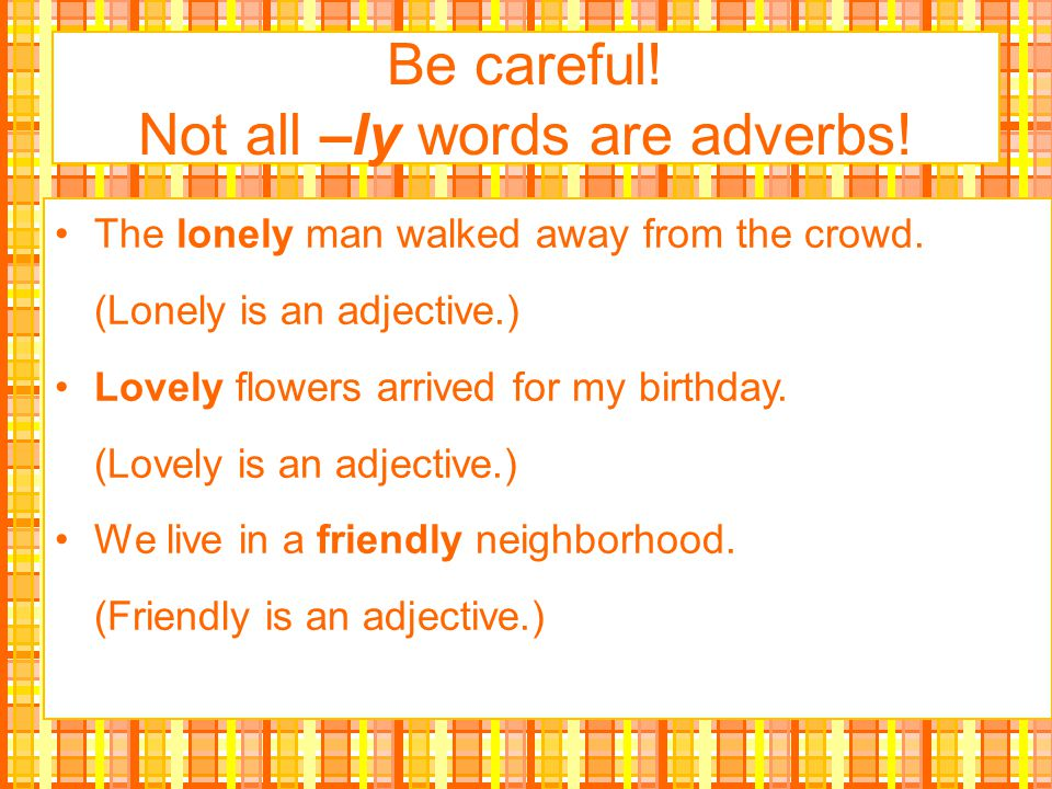 Be careful! Not all –ly words are adverbs!