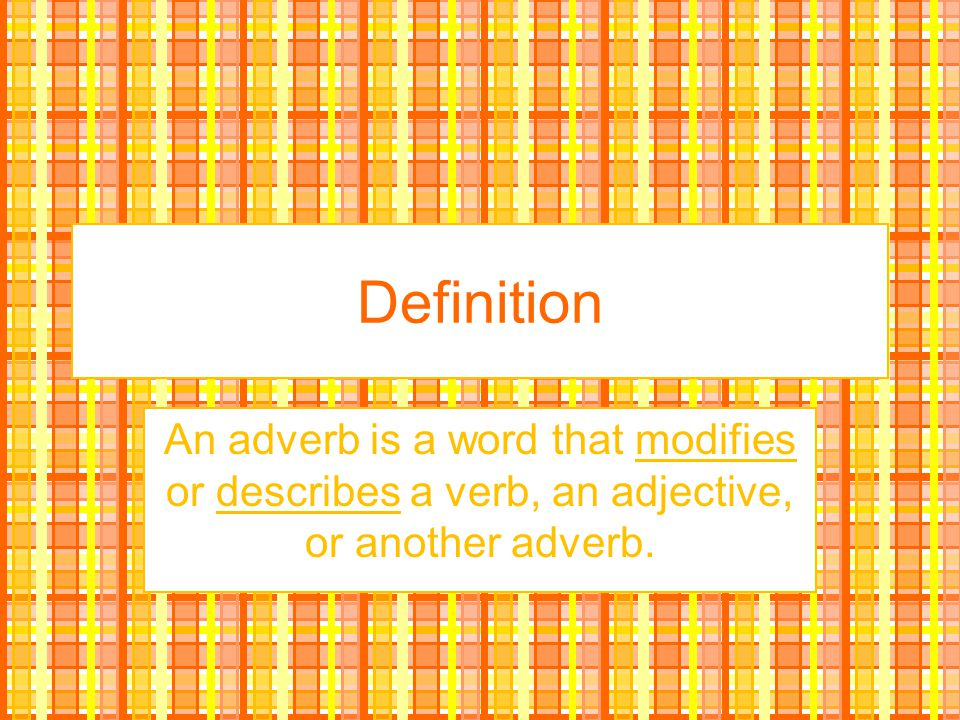 Definition An adverb is a word that modifies or describes a verb, an adjective, or another adverb.