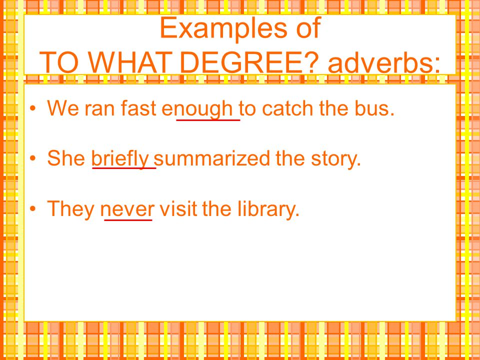 Examples of TO WHAT DEGREE adverbs: