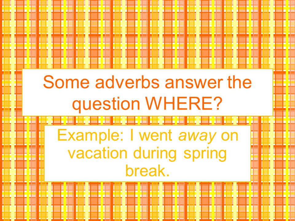 Some adverbs answer the question WHERE