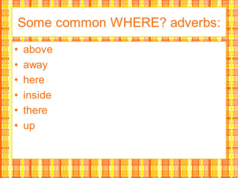 Some common WHERE adverbs: