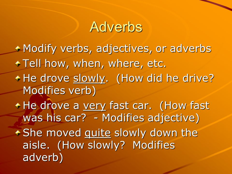 Adverbs Modify verbs, adjectives, or adverbs