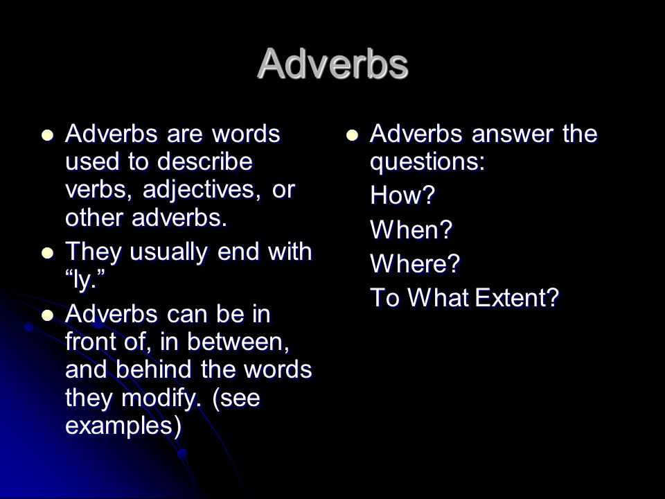 Adverbs Adverbs are words used to describe verbs, adjectives, or other adverbs. They usually end with ly.