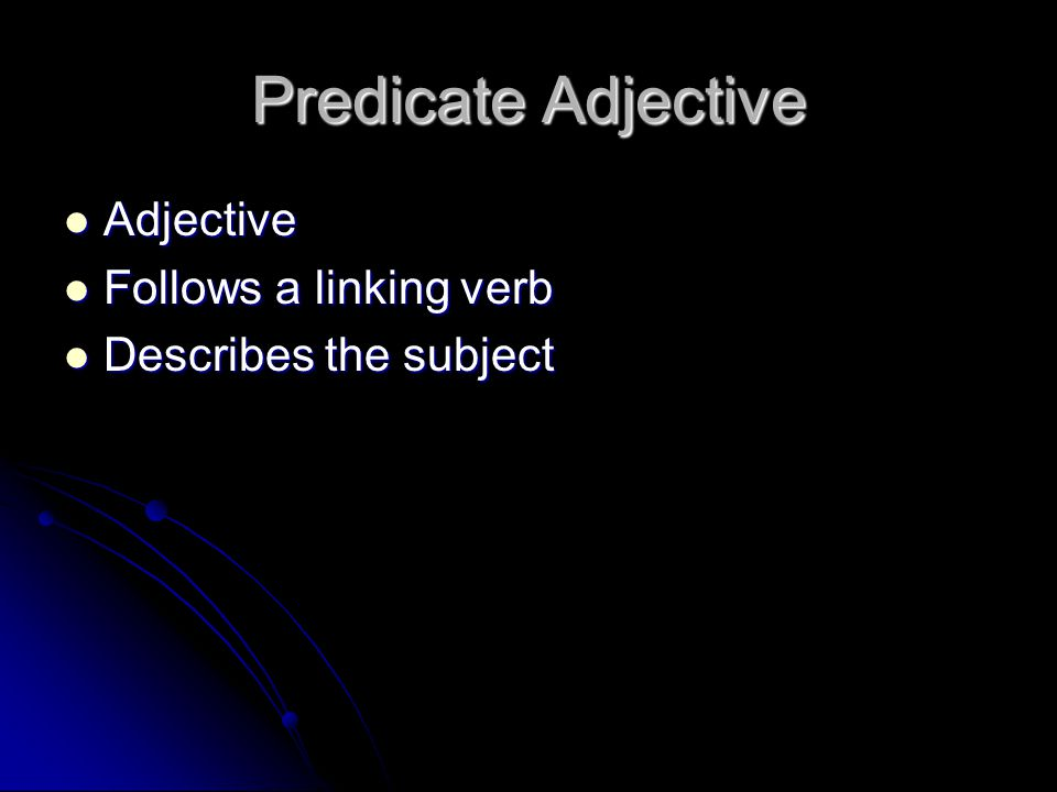 Predicate Adjective Adjective Follows a linking verb