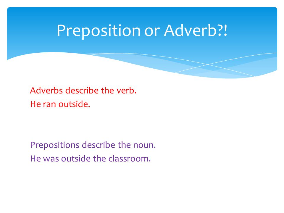 Preposition or Adverb . Adverbs describe the verb.